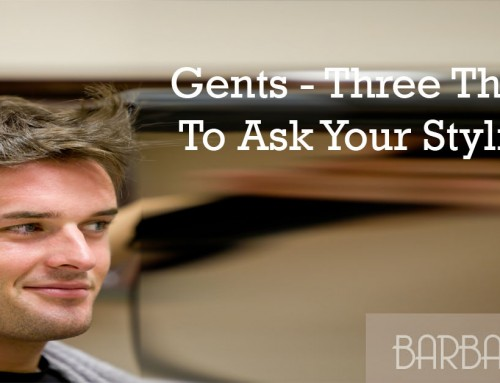 Gents – Three Things To Ask Your Stylist